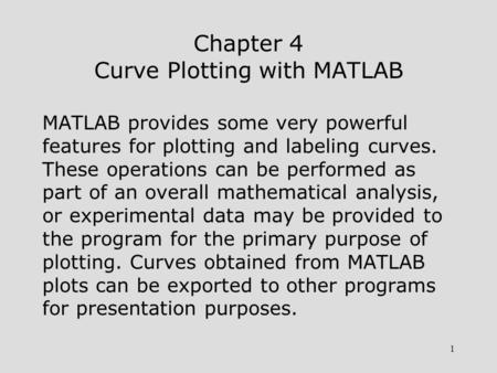 1 Chapter 4 Curve Plotting with MATLAB MATLAB provides some very powerful features for plotting and labeling curves. These operations can be performed.