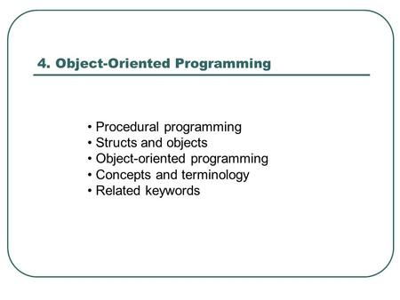 4. Object-Oriented Programming Procedural programming Structs and objects Object-oriented programming Concepts and terminology Related keywords.