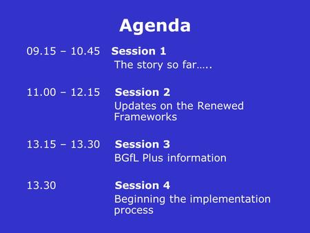 Agenda 09.15 – 10.45 Session 1 The story so far….. 11.00 – 12.15 Session 2 Updates on the Renewed Frameworks 13.15 – 13.30 Session 3 BGfL Plus information.