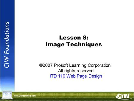 Copyright © 2004 ProsoftTraining, All Rights Reserved. Lesson 8: Image Techniques ©2007 Prosoft Learning Corporation All rights reserved ITD 110 Web Page.