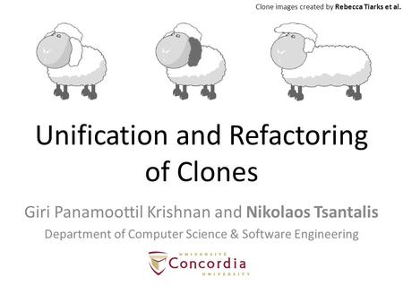 Unification and Refactoring of Clones Giri Panamoottil Krishnan and Nikolaos Tsantalis Department of Computer Science & Software Engineering Clone images.