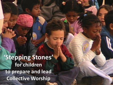 'Stepping Stones' for children to prepare and lead Collective Worship.