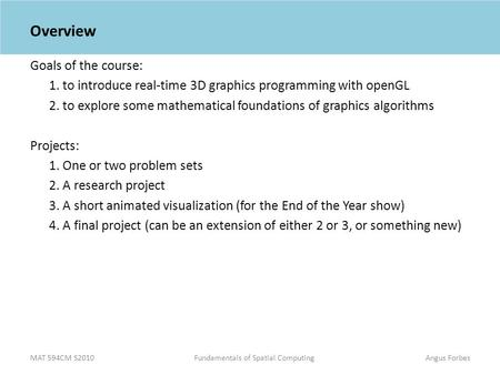 MAT 594CM S2010Fundamentals of Spatial ComputingAngus Forbes Overview Goals of the course: 1. to introduce real-time 3D graphics programming with openGL.