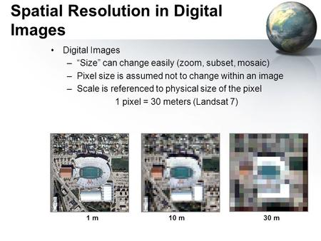 "Spatial Resolution in Digital Images Digital Images –""Size"" can change easily (zoom, subset, mosaic) –Pixel size is assumed not to change within an image."
