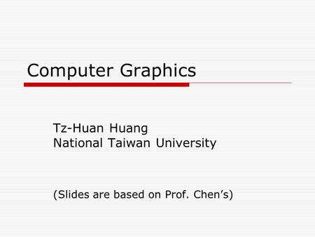 Computer Graphics Tz-Huan Huang National Taiwan University (Slides are based on Prof. Chen's)
