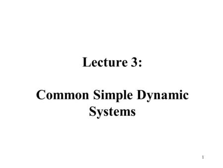 Lecture 3: Common Simple Dynamic Systems