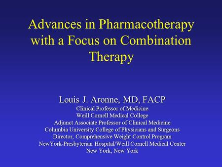 Advances in Pharmacotherapy with a Focus on Combination Therapy Louis J. Aronne, MD, FACP Clinical Professor of Medicine Weill Cornell Medical College.
