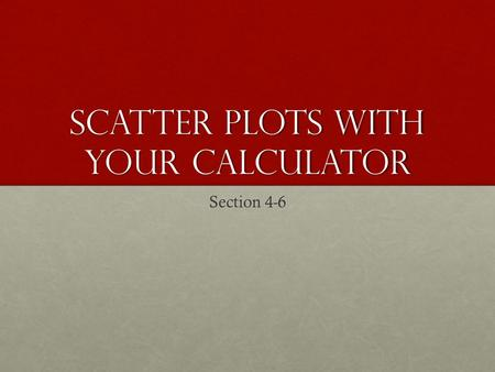 Scatter Plots with Your calculator Section 4-6. Page 636#10.