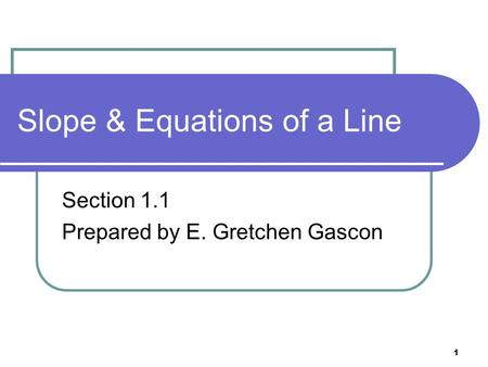 1 Slope & Equations of a Line Section 1.1 Prepared by E. Gretchen Gascon.