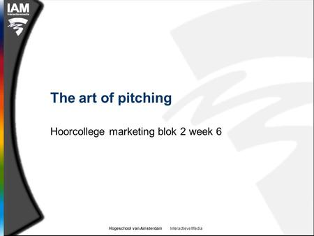 Hogeschool van Amsterdam Interactieve Media The art of pitching Hoorcollege marketing blok 2 week 6.