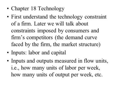 Chapter 18 Technology First understand the technology constraint of a firm. Later we will talk about constraints imposed by consumers and firm's competitors.
