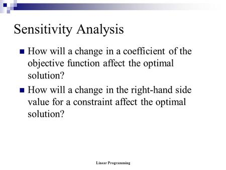 Linear Programming Sensitivity Analysis How will a change in a coefficient of the objective function affect the optimal solution? How will a change in.