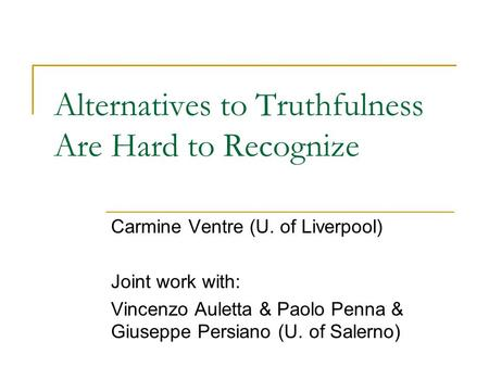 Alternatives to Truthfulness Are Hard to Recognize Carmine Ventre (U. of Liverpool) Joint work with: Vincenzo Auletta & Paolo Penna & Giuseppe Persiano.