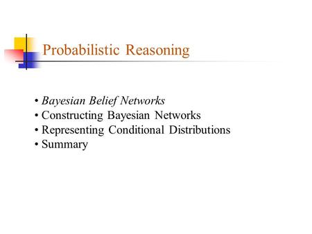Probabilistic Reasoning Bayesian Belief Networks Constructing Bayesian Networks Representing Conditional Distributions Summary.