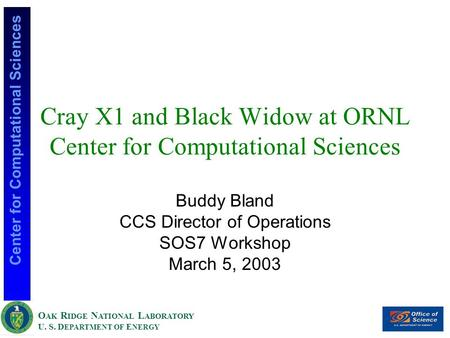 O AK R IDGE N ATIONAL L ABORATORY U. S. D EPARTMENT OF E NERGY Center for Computational Sciences Cray X1 and Black Widow at ORNL Center for Computational.