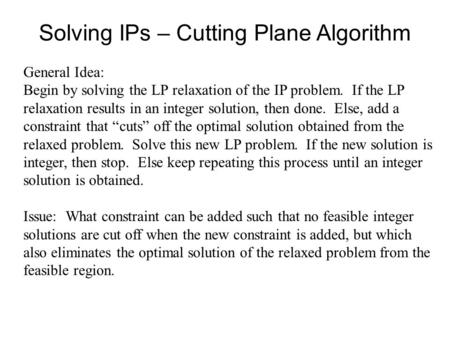 Solving IPs – Cutting Plane Algorithm General Idea: Begin by solving the LP relaxation of the IP problem. If the LP relaxation results in an integer solution,