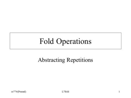 Cs776(Prasad)L7fold1 Fold Operations Abstracting Repetitions.