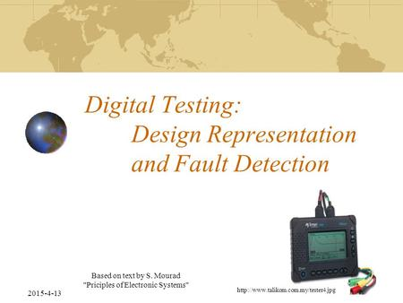 2015-4-13 Based on text by S. Mourad Priciples of Electronic Systems Digital Testing: Design Representation and Fault Detection