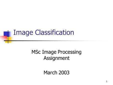 1 Image Classification MSc Image Processing Assignment March 2003.