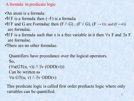 1 A formula in predicate logic An atom is a formula. If F is a formula then (~F) is a formula. If F and G are Formulae then (F /\ G), (F \/ G), (F → G),