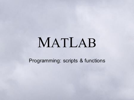 M AT L AB Programming: scripts & functions. Scripts It is possible to achieve a lot simply by executing one command at a time on the command line (even.