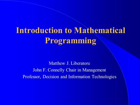 Introduction to Mathematical Programming Matthew J. Liberatore John F. Connelly Chair in Management Professor, Decision and Information Technologies.