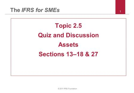 © 2011 IFRS Foundation 1 The IFRS for SMEs Topic 2.5 Quiz and Discussion Assets Sections 13–18 & 27.
