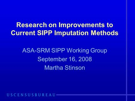 Research on Improvements to Current SIPP Imputation Methods ASA-SRM SIPP Working Group September 16, 2008 Martha Stinson.