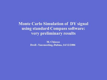 Monte Carlo Simulation of DY signal using standard Compass software: very preliminary results M. Chiosso Drell –Yan meeting, Dubna, 14/12/2006.