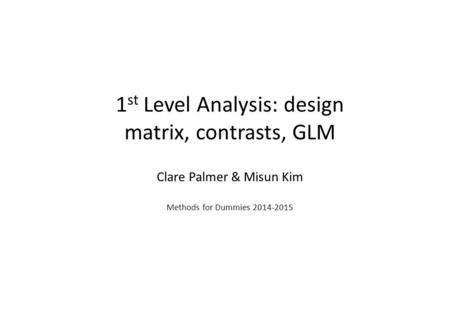 1 st Level Analysis: design matrix, contrasts, GLM Clare Palmer & Misun Kim Methods for Dummies 2014-2015.