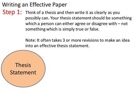 Step 1: Think of a thesis and then write it as clearly as you possibly can. Your thesis statement should be something which a person can either agree or.