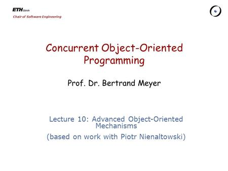 Chair of Software Engineering Concurrent Object-Oriented Programming Prof. Dr. Bertrand Meyer Lecture 10: Advanced Object-Oriented Mechanisms (based on.