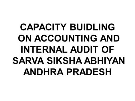 CAPACITY BUIDLING ON ACCOUNTING AND INTERNAL AUDIT OF SARVA SIKSHA ABHIYAN ANDHRA PRADESH.