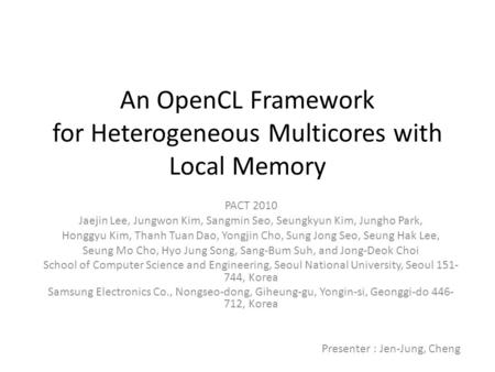 An OpenCL Framework for Heterogeneous Multicores with Local Memory PACT 2010 Jaejin Lee, Jungwon Kim, Sangmin Seo, Seungkyun Kim, Jungho Park, Honggyu.