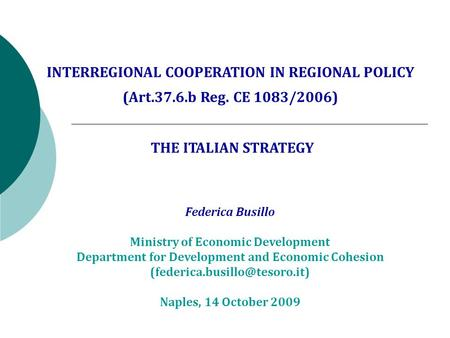 INTERREGIONAL COOPERATION IN REGIONAL POLICY (Art.37.6.b Reg. CE 1083/2006) THE ITALIAN STRATEGY Federica Busillo Ministry of Economic Development Department.