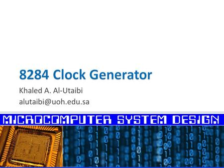 Khaled A. Al-Utaibi  Clock Generator Functions  Crystal Oscillator  8284 Pins  8284 Interfacing to the 8086  RC Circuit Charging.
