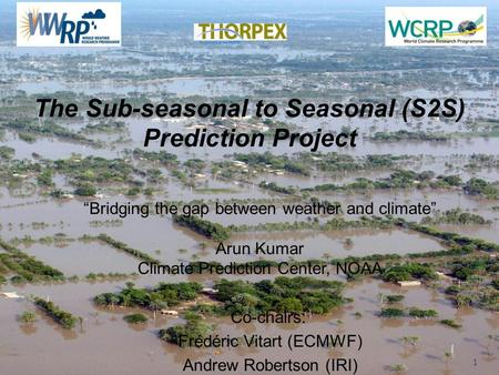 "WWRP The Sub-seasonal to Seasonal (S2S) Prediction Project Co-chairs: Frédéric Vitart (ECMWF) Andrew Robertson (IRI) 1 ""Bridging the gap between weather."