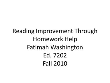 Reading Improvement Through Homework Help Fatimah Washington Ed. 7202 Fall 2010.