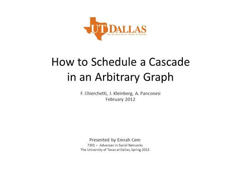 How to Schedule a Cascade in an Arbitrary Graph F. Chierchetti, J. Kleinberg, A. Panconesi February 2012 Presented by Emrah Cem 7301 – Advances in Social.