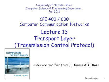 Introduction 1 Lecture 13 Transport Layer (Transmission Control Protocol) slides are modified from J. Kurose & K. Ross University of Nevada – Reno Computer.