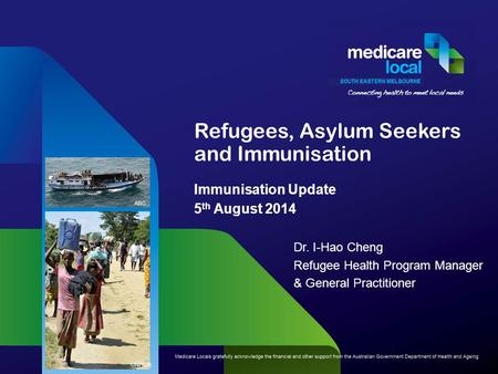 Refugees, Asylum Seekers and Immunisation Immunisation Update 5 th August 2014 Dr. I-Hao Cheng Refugee Health Program Manager & General Practitioner UNHCR.