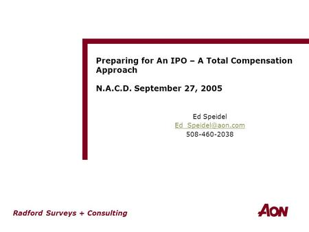 Radford Surveys + Consulting Preparing for An IPO – A Total Compensation Approach N.A.C.D. September 27, 2005 Ed Speidel 508-460-2038.