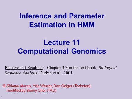. Inference and Parameter Estimation in HMM Lecture 11 Computational Genomics © Shlomo Moran, Ydo Wexler, Dan Geiger (Technion) modified by Benny Chor.
