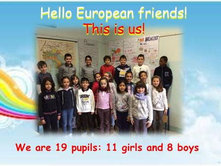 Hello European friends! This is us! We are 19 pupils: 11 girls and 8 boys.
