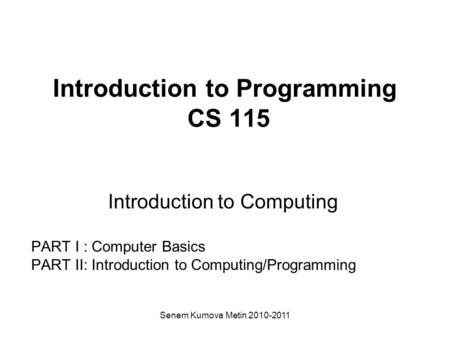 Senem Kumova Metin 2010-2011 Introduction to Programming CS 115 Introduction to Computing PART I : Computer Basics PART II: Introduction to Computing/Programming.