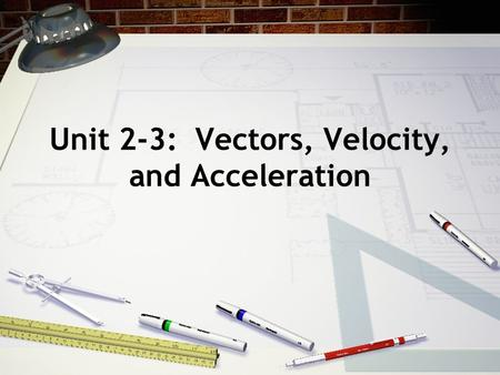 Unit 2-3: Vectors, Velocity, and Acceleration