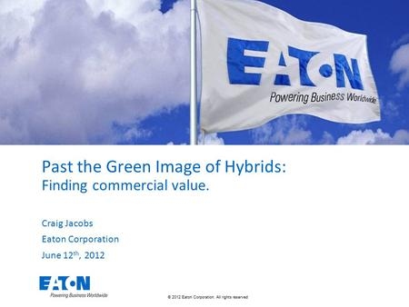 © 2012 Eaton Corporation. All rights reserved. Past the Green Image of Hybrids: Finding commercial value. Craig Jacobs Eaton Corporation June 12 th, 2012.