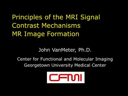 Principles of the MRI Signal Contrast Mechanisms MR Image Formation John VanMeter, Ph.D. Center for Functional and Molecular Imaging Georgetown University.