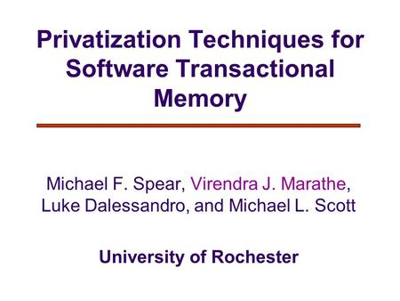 Privatization Techniques for Software Transactional Memory Michael F. Spear, Virendra J. Marathe, Luke Dalessandro, and Michael L. Scott University of.