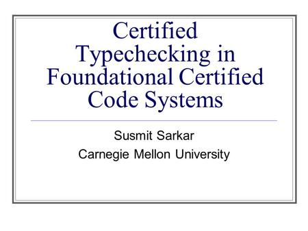 Certified Typechecking in Foundational Certified Code Systems Susmit Sarkar Carnegie Mellon University.